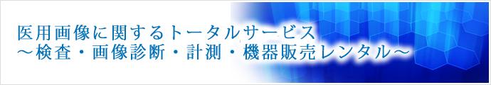 医用画像に関するトータルサービス~検査・画像診断・計測・機器販売レンタル~